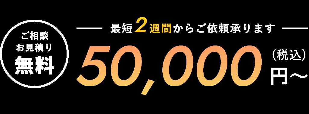 ご相談・お見積もり無料 最短2週間からご依頼承ります 50,000円〜(税込)